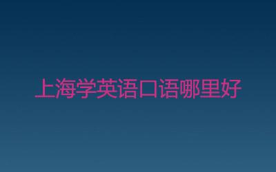 上海学英语口语哪里好?求推荐