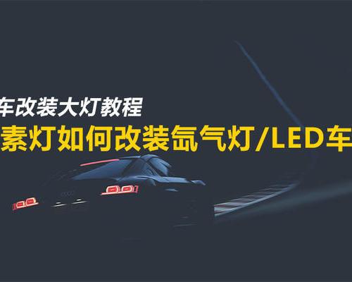 汽车改装大灯教程:卤素灯如何改装氙气灯/LED车灯?